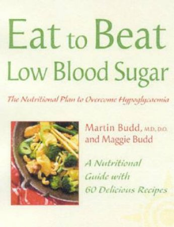 Eat To Beat Low Blood Sugar: The Nutritional Plan To Overcome Hypoglycemia by Dr Martin Budd & Maggie Budd