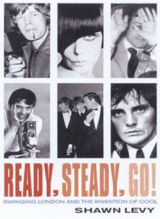 Ready, Steady, Go!: Swinging London And The Invention Of Cool by Shawn Levy