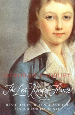 The Lost King Of France: Revolution, Revenge And The Search For Louis XVII by Deborah Cadbury