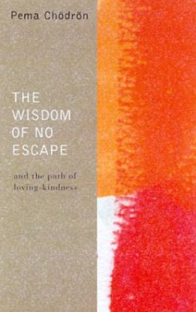 The Wisdom Of No Escape And The Path Of Loving-Kindness by Pema Chodron