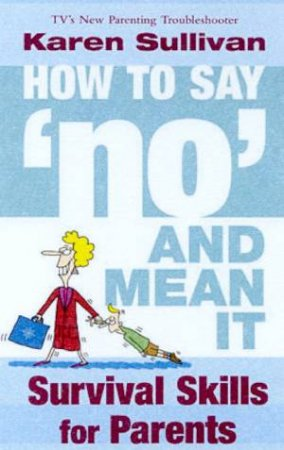 How To Say No And Mean It: Survival Skills For Parents by Karen Sullivan