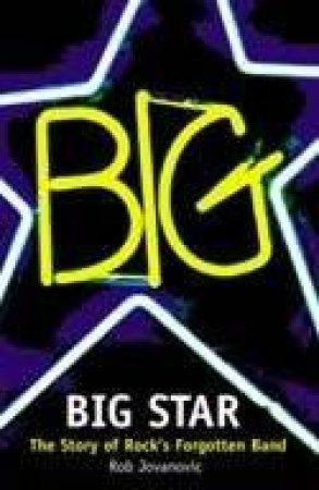 Big Star: The Story Of Rocks Forgotten Band by Rob Jovanovic