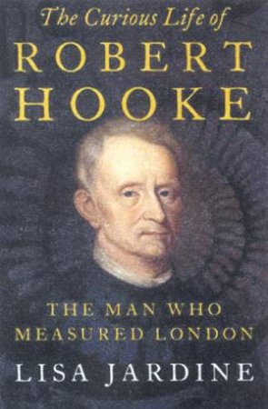 The Curious Life Of Robert Hooke: The Man Who Measured London by Lisa Jardine