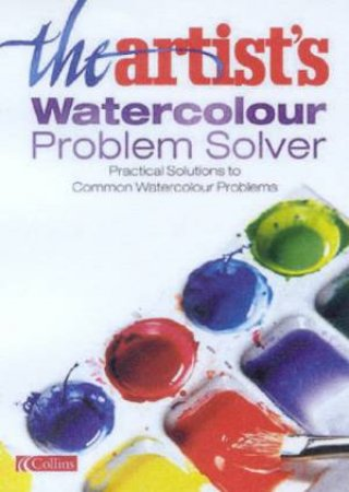 The Artist's Watercolour Problem Solver by Various
