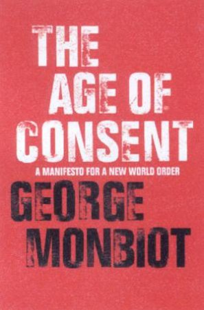 The Age Of Consent: A Manifesto For A New World Order by George Monbiot