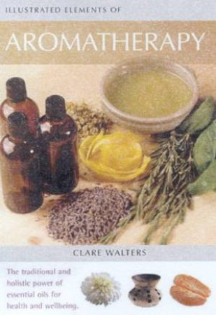 Illustrated Elements Of Aromatherapy by Clare Walters
