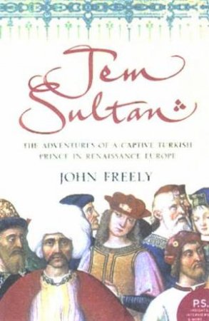 Jem Sultan: The Adventures Of A Captive Turkish Prince In Renaissance Europe by John Freely