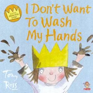 A Little Princess Story: I Don't Want To Wash My Hands by Tony Ross