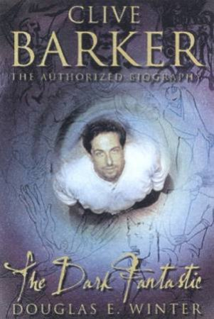 Clive Barker: The Dark Fantastic: The Authorized Biography by Douglas E Winter