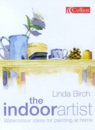 The Indoor Artist: Watercolour Ideas For Painting At Home by Linda Birch