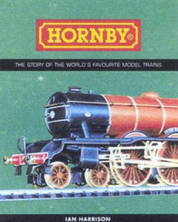 Hornby: The Story Of The World's Favourite Model Trains by Ian Harrison & Pat Hammond