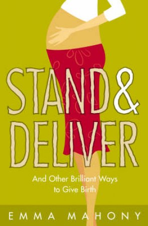 Stand And Deliver: And Other Brilliant Ways To Give Birth by Emma Mahony