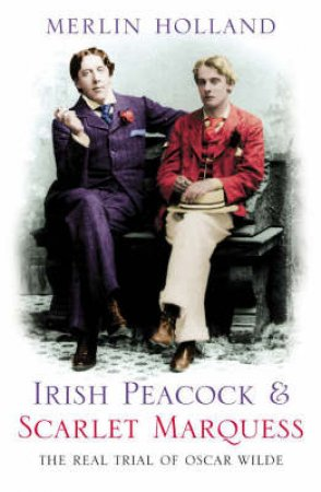 Irish Peacock & Scarlet Marquess: The Real Trial Of Oscar Wilde by Merlin Holland