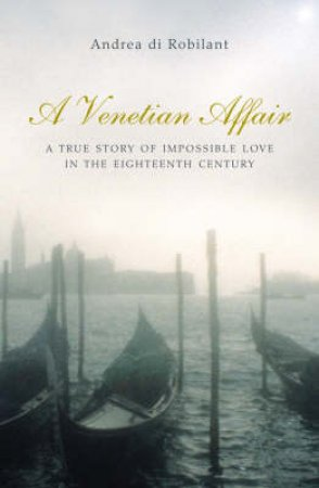A Venetian Affair: A True Story Of Impossible Love In 18th-Century Venicea by Andrea Di Robilant