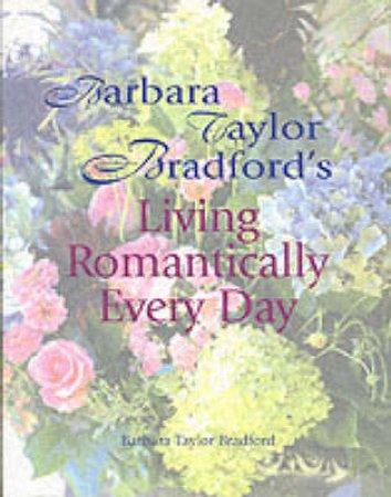 Living Romantically Every Day by Barbara Taylor Bradford