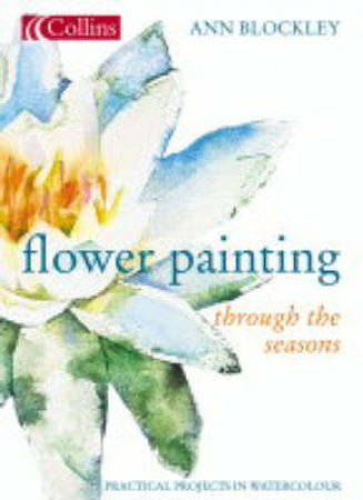 Collins Flower Painting Through The Seasons: Practical Projects In Watercolour by Ann Blockley