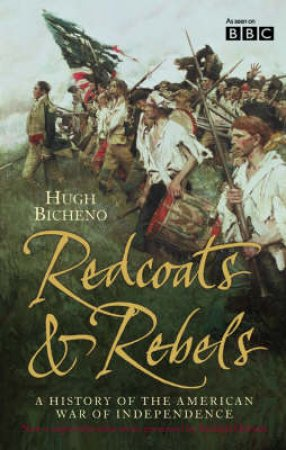 Redcoats & Rebels: A History Of The American War Of Independence by Hugh Bicheno & Richard Holmes