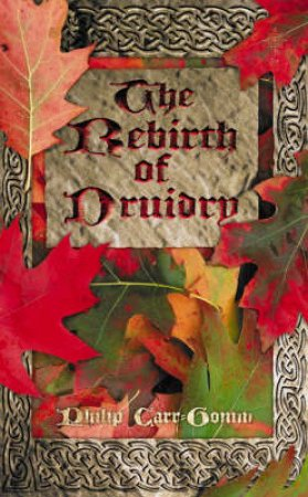 The Rebirth Of Druidry: Ancient Earth Wisdom For Today by Philip Carr-Gomm