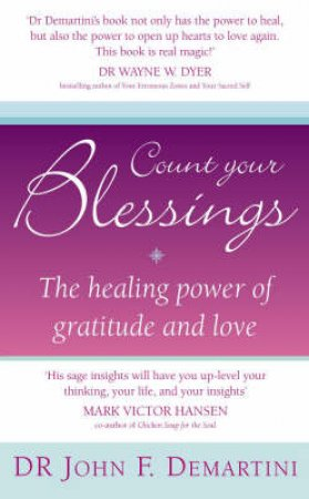 Count Your Blessings: The Healing Power Of Gratitude And Love by Dr John F Demartini