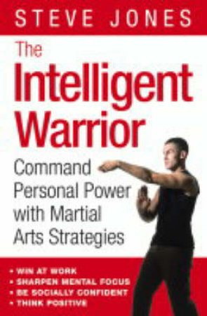 The Intelligent Warrior: Command Personal Power With Martial Arts Strategies by Steve Jones