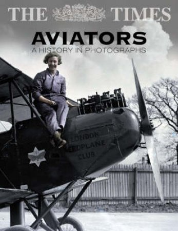 The Times Aviators: A History In Photographs by Michael Taylor
