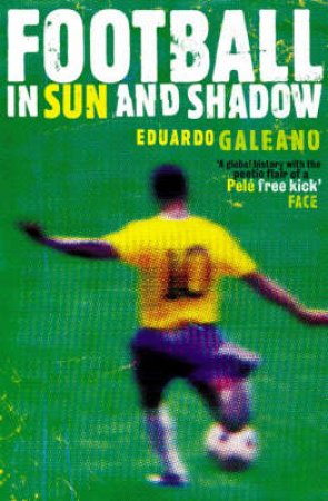 Football In Sun And Shadow: An Emotional History Of World Cup Football by Eduardo Galeano