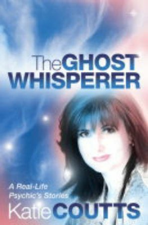 The Ghost Whisperer: A Real-Life Psychic's Stories by Katie Coutts