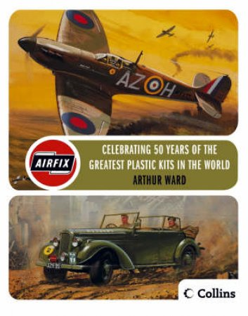 Airfix: Celebrating 50 Years Of The Greatest Modelling Kits In The World by Arthur Ward