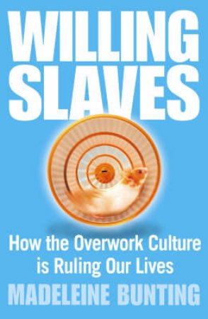 Willing Slaves: How The Overwork Culture Is Ruling Our Lives by Madeleine Bunting