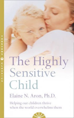The Highly Sensitive Child by Elaine N Aron