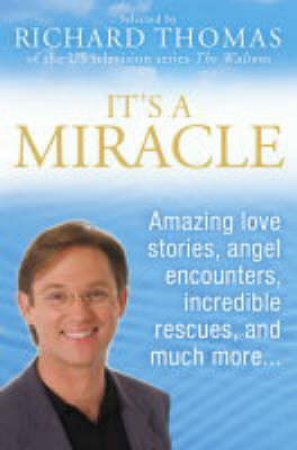 It's A Miracle: Amazing Love Stories, Angel Encounters, Incredible Rescues & More by Richard Thomas