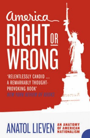America Right Or Wrong: An Anatomy Of American Nationalism by Anatol Lieven