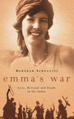 Emma's War: Love, Betrayal And Death In The Sudan by Deborah Scroggins