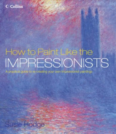 How To Paint Like The Impressionists by Susan Hodge