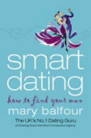 Smart Dating: How To Find Your Man by Mary Balfour