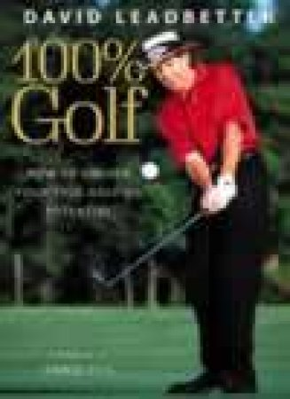 100% Golf: How To Unlock Your True Golfing Potential by David Leadbetter
