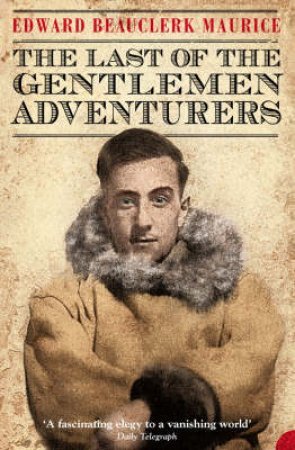 The Last Of The Gentlemen Adventurers by Edward Beauclerk Maurice
