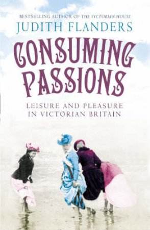 Consuming Passions: Leisure and Pleasure in Victorian Britain by Judith Flanders