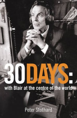 30 Days: With Blair At The Centre Of The World by Peter Stothard