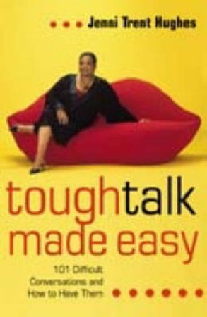 Tough Talk Made Easy: 101 Difficult Conversations And How To Have Them by Jenni Trent-Hughes