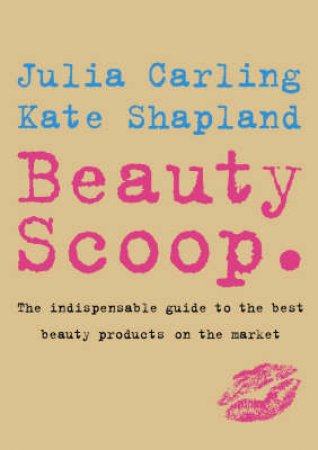 Beauty Scoop: The Indispensable Guide To The Best Beauty Products On The Market by Julia Carling & Kate Shapland