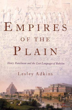 Empires Of The Plain: Henry Rawlinson And The Lost Languages Of Babylon by Lesley Adkins