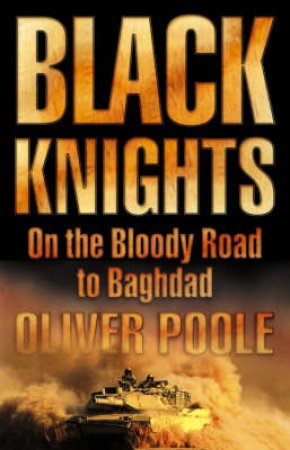 Black Knights: On The Bloody Road To Baghdad by Oliver Poole