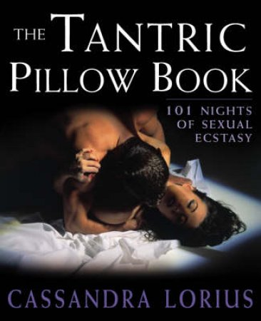 The Tantric Pillow Book: 101 Nights Of Sexual Ecstasy by Cassandra Lorius