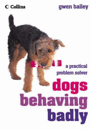 Dogs Behaving Badly: A Practical Problem Solver by Gwen Bailey