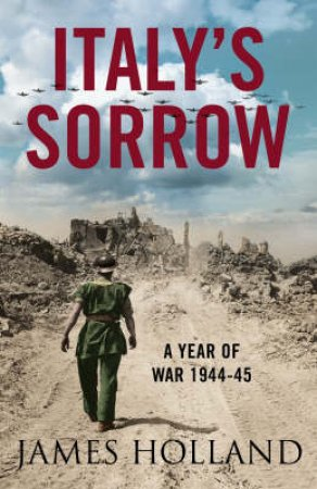 Italy's Sorrow: A Year Of War 1944-45 by James Holland