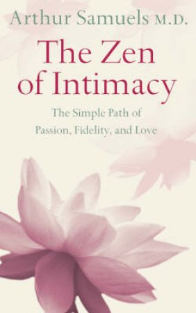 Zen And The Art Of Intimacy: The Simple Path Of Passion, Fidelity, And Love by Dr Arthur Samuels