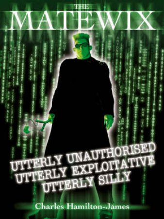 The Matewix: Utterly Unauthorised, Utterly Exploitative, Utterly Silly by Charles Hamilton-James
