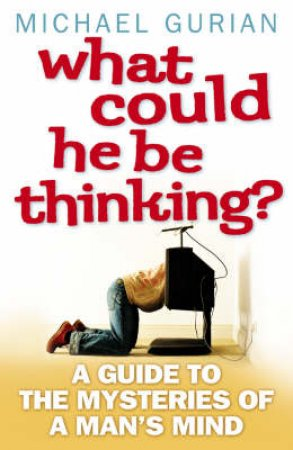 What Could He Be Thinking?: A Guide To The Mysteries Of A Man's Mind by Michael Gurian