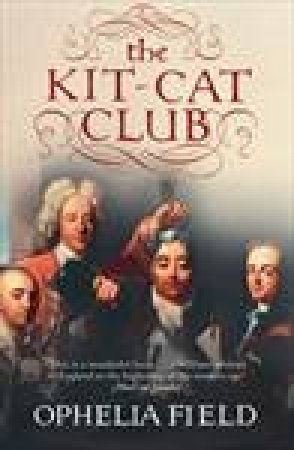 Kit-Cat Club: Friends Who Imagined a Nation by Ophelia Field